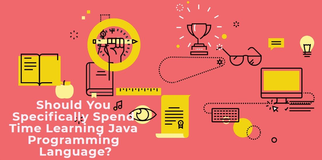 Should You Specifically Spend Time Learning Java Programming Language?