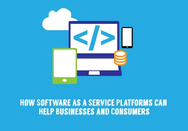 How Software as a Service Platforms can Help Businesses and Consumers